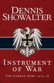 Instrument of War - The German Army 191418 ebook by Dennis Showalter