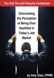 You Got The Job! Resume Companion - Overcoming the Perception of Being Over Qualified in Today's Job Market ebook by Amy Gies, CPRW