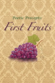Poetic Precepts: First Fruits ebook by Jerrod Biglow