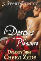 Mrs. Darcy's Pleasure - An Erotic Pride and Prejudice Three Story Bundle ebook by Chera Zade, Delaney Jane, A Lady