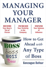 Managing Your Manager: How to Get Ahead with Any Type of Boss ebook by Gonzague Dufour