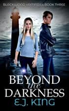 Beyond the Darkness - Blackwood Vampires, #3 ebook by E.J. King