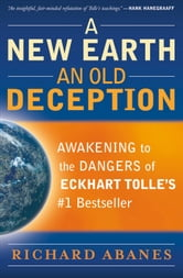 New Earth, An Old Deception, A - Awakening to the Dangers of Eckhart Tolle's #1 Bestseller ebook by Richard Abanes