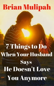 7 Things to Do When Your Husband Says He Doesn't Love You Anymore ebook by Brian Mulipah