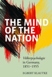 The Mind of the Nation - Völkerpsychologie in Germany, 1851-1955 ebook by Egbert Klautke