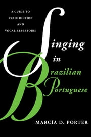 Singing in Brazilian Portuguese - A Guide to Lyric Diction and Vocal Repertoire ebook by Marcía Porter