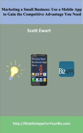 Marketing a Small Business: Use a Mobile App to Gain the Competitive Advantage You Need ebook by Scott Ewart