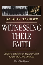 Witnessing Their Faith - Religious Influence on Supreme Court Justices and Their Opinions ebook by Jay Alan Sekulow
