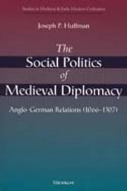 The Social Politics of Medieval Diplomacy: Anglo-German Relations (1066-1307) ebook by Joseph Patrick Huffman