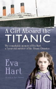 A Girl Aboard the Titanic - The Remarkable Memoir of Eva Hart, a 7-year-old Survivor of the Titanic Disaster ebook by Eva Hart