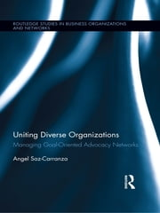 Uniting Diverse Organizations - Managing Goal-Oriented Advocacy Networks ebook by Angel Saz-Carranza