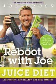 The Reboot with Joe Juice Diet - Lost Weight, Get Healthy, and Feel Amazing ebook by Joe Cross