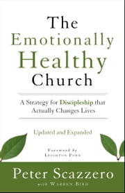 The Emotionally Healthy Church, Updated and Expanded Edition - A Strategy for Discipleship That Actually Changes Lives ebook by Peter Scazzero,Warren Bird,Leighton Ford