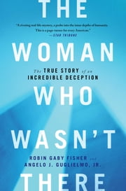 The Woman Who Wasn't There - The True Story of an Incredible Deception ebook by Robin Gaby Fisher,Angelo J Guglielmo Jr.