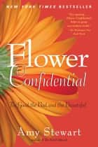 Flower Confidential: The Good The Bad And The Beautiful ebook by Amy Stewart