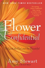 Flower Confidential: The Good The Bad And The Beautiful - The Good, the Bad, and the Beautiful ebook by Amy Stewart