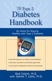 The Type 2 Diabetes Handbook: Six Rules for Staying Healthy with Type 2 Diabetes - Six Rules for Staying Healthy with Type 2 Diabetes ebook by Rod Colvin,James T. Lane