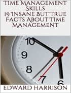 Time Management Skills: 19 Insane But True Facts About Time Management ebook by Edward Harrison