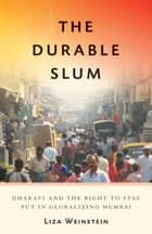 The Durable Slum - Dharavi and the Right to Stay Put in Globalizing Mumbai ebook by Liza Weinstein