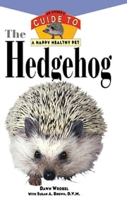 The Hedgehog - An Owner's Guide to a Happy Healthy Pet ebook by Dawn Wrobel, Susan A. Brown, DVM
