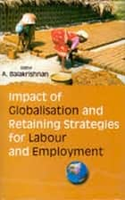 Impact of Globalisation and Retaining Strategies for Labour and Employment ebook by A. Balakrishnan