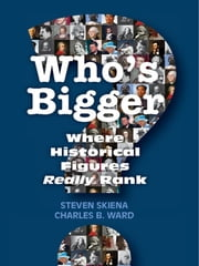 Who's Bigger? - Where Historical Figures Really Rank ebook by Steven S. Skiena,Charles B. Ward