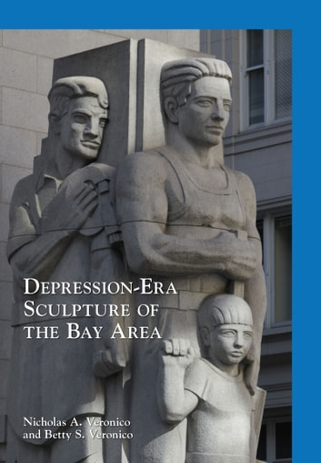 Depression-Era Sculpture of the Bay Area ebook by Nicholas A. Veronico,Betty S. Veronico