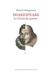 Shakespeare - Le Choix du spectre ebook by Daniel BOUGNOUX