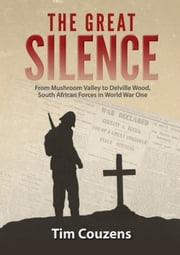 The Great Silence - From Mushroom Valley to Delville Wood, South African Forces in World War One ebook by Tim Couzens