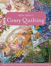 Allie Aller's Crazy Quilting - Modern Piecing & Embellishing Techniques for Joyful Stitching ebook by Allie Aller