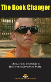 The Book Changer: The Life & Teachings of HH Jayadvaita Swami ebook by ISKCON Revival Movement