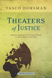 Theaters of Justice - Judging, Staging, and Working Through in Arendt, Brecht, and Delbo ebook by Yasco Horsman