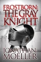 Frostborn: The Gray Knight (Frostborn #1) ebook by Jonathan Moeller