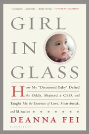 "Girl in Glass - How My ""Distressed Baby"" Defied the Odds, Shamed a CEO, and Taught Me the Essence of Love, Heartbreak, and Miracles ebook by Deanna Fei"