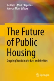 The Future of Public Housing - Ongoing Trends in the East and the West ebook by Jie Chen,Mark Stephens,Yanyun Man