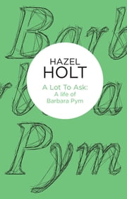 A Lot to Ask - A Life of Barbara Pym ebook by Hazel Holt