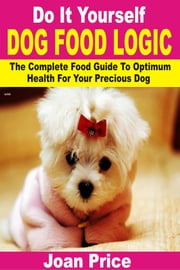 Do It Yourself Dog Food Logic - The Complete Food Guide To Optimum Health For Your Precious Dog ebook by Joan Price