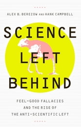 Science Left Behind - Feel-Good Fallacies and the Rise of the Anti-Scientific Left ebook by Alex Berezow,Hank Campbell