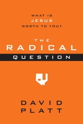 The Radical Question - What Is Jesus Worth to You? ebook by David Platt