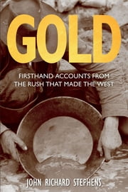 Gold - Firsthand Accounts from the Rush That Made the West ebook by John Richard Stephens
