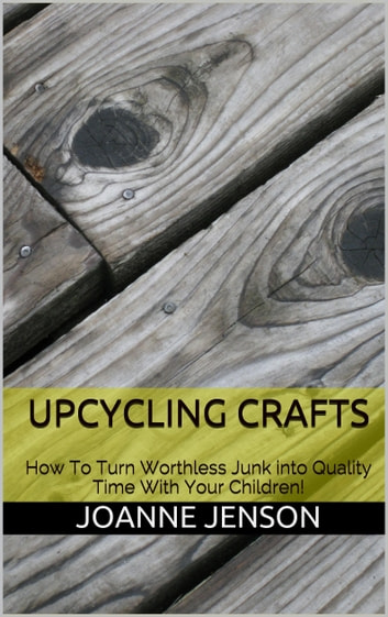 Upcycling Crafts: How To Turn Worthless Junk into Quality Time With Your Children ebook by Joanne Jenson