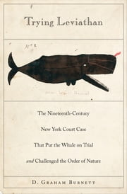 Trying Leviathan - The Nineteenth-Century New York Court Case That Put the Whale on Trial and Challenged the Order of Nature ebook by D. Graham Burnett