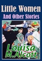 Little Women and Other Stories: 21 Works - (Little Men, Flower Fables, Eight Cousins, Rose in Bloom, Under the Lilacs, Jack and Jill and More!) ebook by Louisa May Alcott