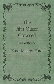 The Fifth Queen Crowned ebook by Ford Maddox Ford