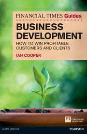 Financial Times Guide to Business Development - How to Win Profitable Customers and Clients ebook by Mr Ian Cooper