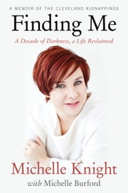 Finding Me - A Decade of Darkness, a Life Reclaimed: A Memoir of the Cleveland Kidnappings ebook by Michelle Knight, Michelle Burford