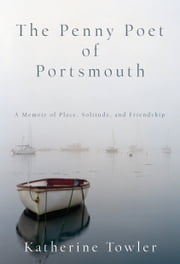 The Penny Poet of Portsmouth - A Memoir Of Place, Solitude, and Friendship ebook by Katherine Towler