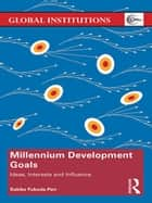 Millennium Development Goals - Ideas, Interests and Influence ebook by Sakiko Fukuda-Parr