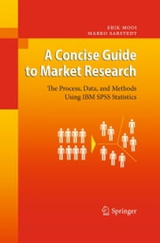 A Concise Guide to Market Research - The Process, Data, and Methods Using IBM SPSS Statistics ebook by Erik Mooi, Marko Sarstedt