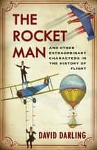 The Rocket Man - And Other Extraordinary Characters in the History of Flight ebook by David Darling